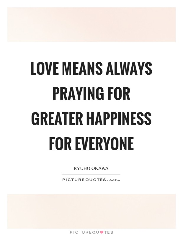 Love means always praying for greater happiness for everyone Picture Quote #1