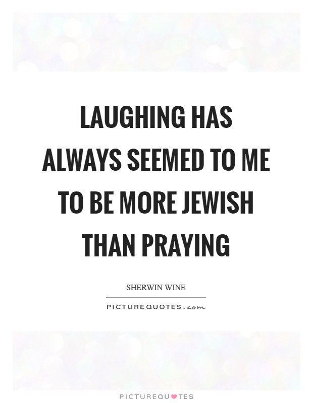 Laughing has always seemed to me to be more Jewish than praying Picture Quote #1