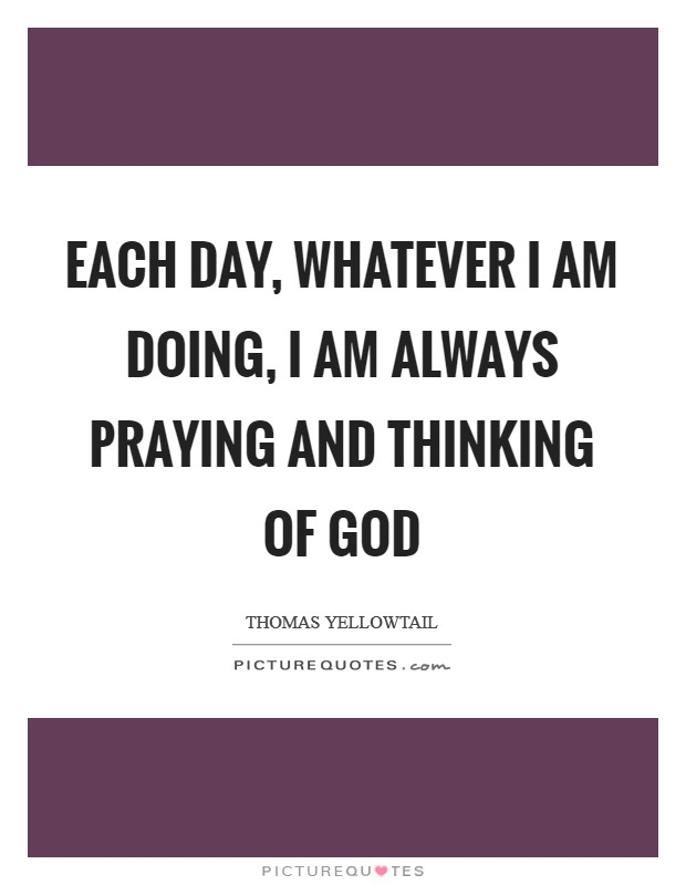 Each day, whatever I am doing, I am always praying and thinking of God Picture Quote #1