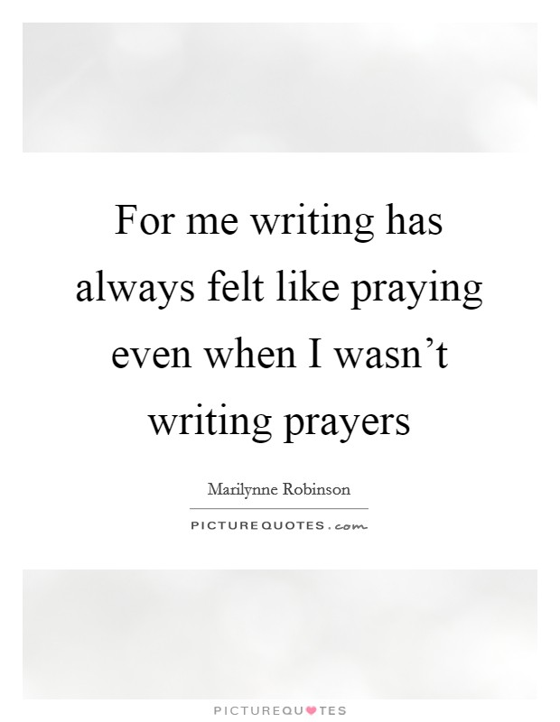 For me writing has always felt like praying even when I wasn't writing prayers Picture Quote #1