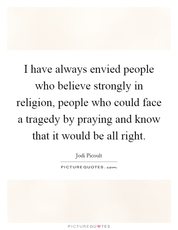 I have always envied people who believe strongly in religion, people who could face a tragedy by praying and know that it would be all right Picture Quote #1