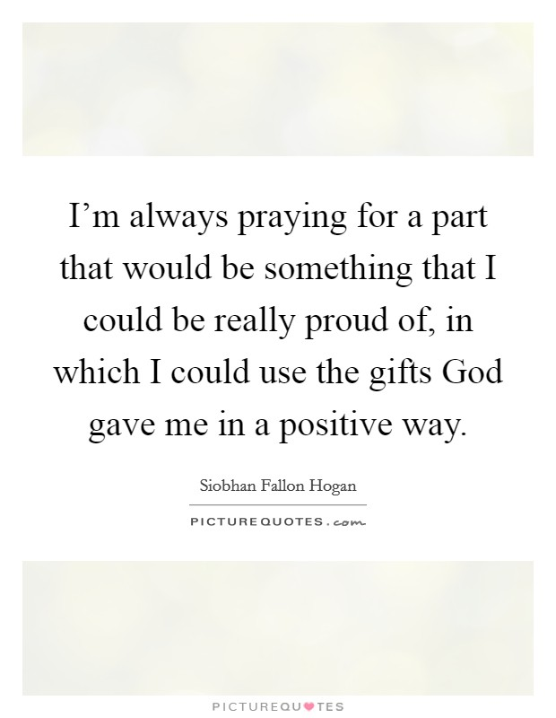 I'm always praying for a part that would be something that I could be really proud of, in which I could use the gifts God gave me in a positive way Picture Quote #1