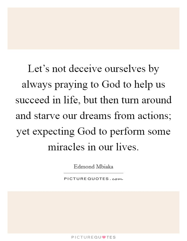 Let's not deceive ourselves by always praying to God to help us succeed in life, but then turn around and starve our dreams from actions; yet expecting God to perform some miracles in our lives Picture Quote #1