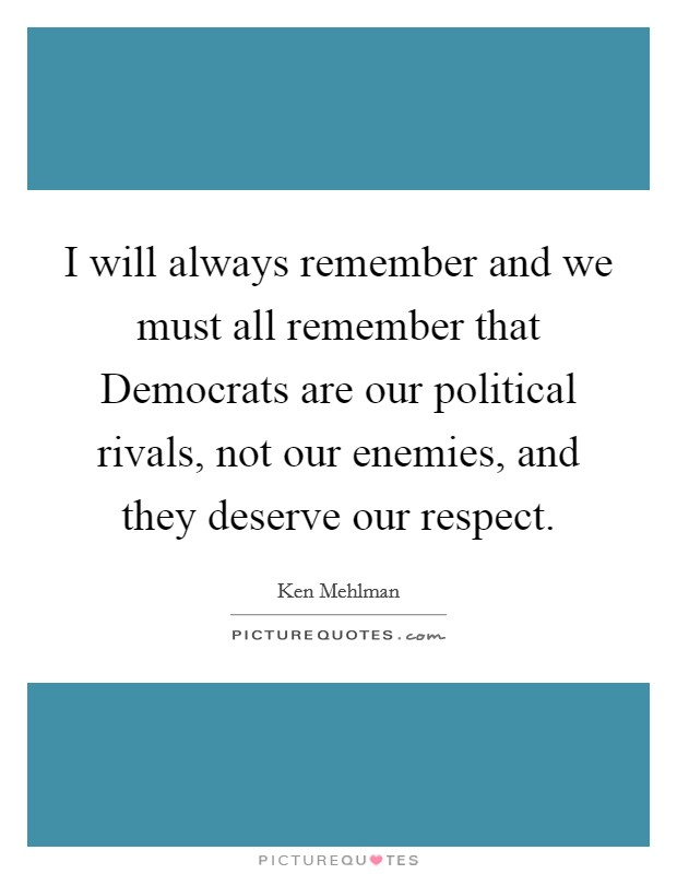 I will always remember and we must all remember that Democrats are our political rivals, not our enemies, and they deserve our respect Picture Quote #1