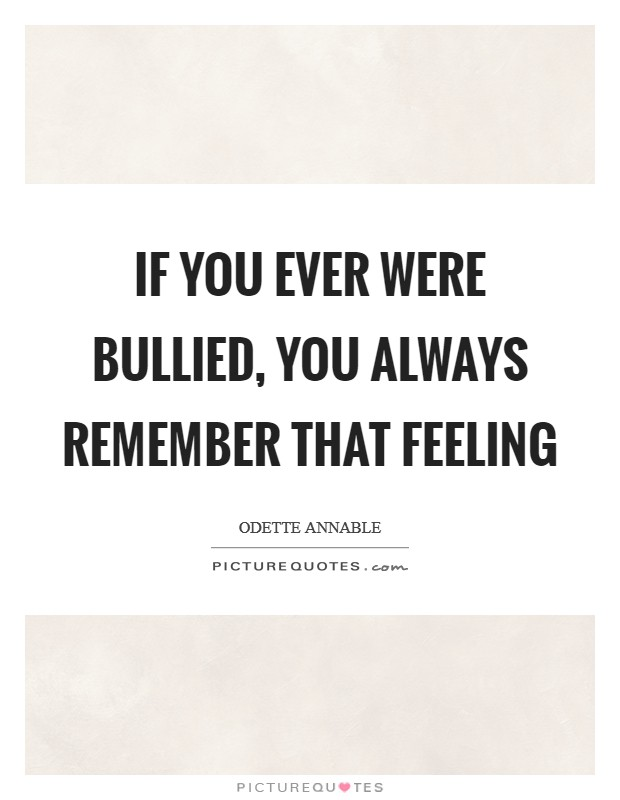 If you ever were bullied, you always remember that feeling Picture Quote #1