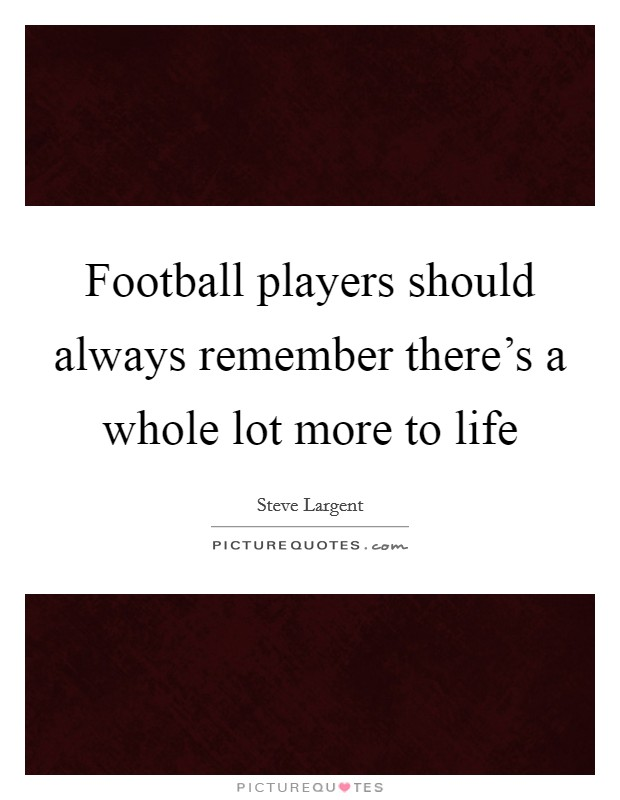Football players should always remember there's a whole lot more to life Picture Quote #1