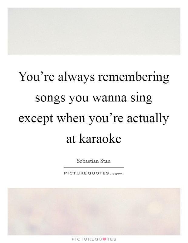 You're always remembering songs you wanna sing except when you're actually at karaoke Picture Quote #1