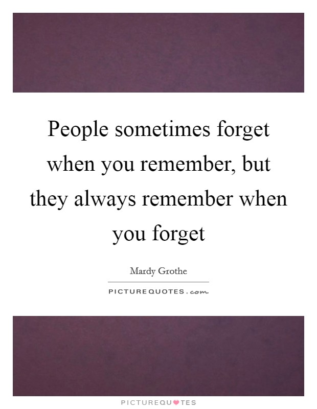 People sometimes forget when you remember, but they always remember when you forget Picture Quote #1