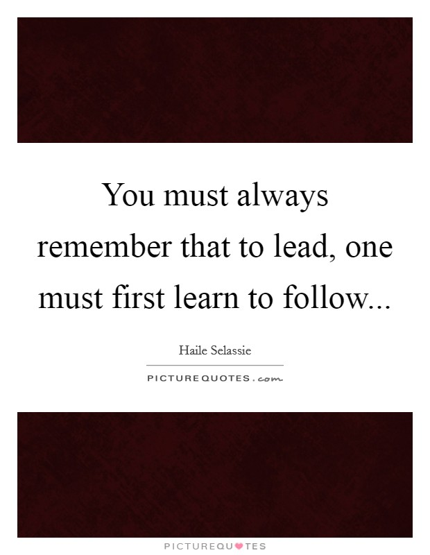 You must always remember that to lead, one must first learn to follow Picture Quote #1