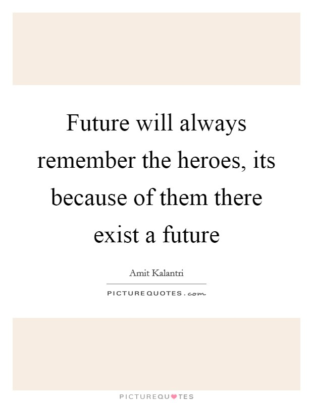 Future will always remember the heroes, its because of them there exist a future Picture Quote #1