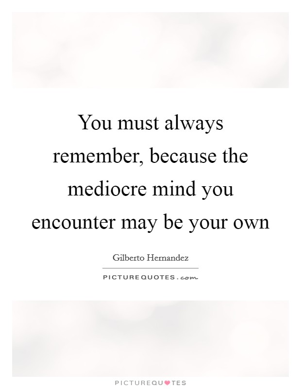 You must always remember, because the mediocre mind you encounter may be your own Picture Quote #1