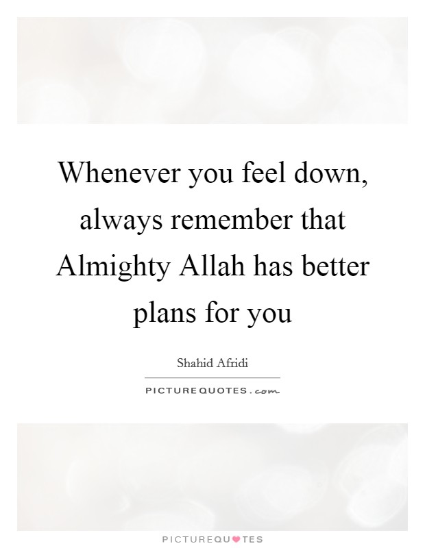 Whenever you feel down, always remember that Almighty Allah has better plans for you Picture Quote #1