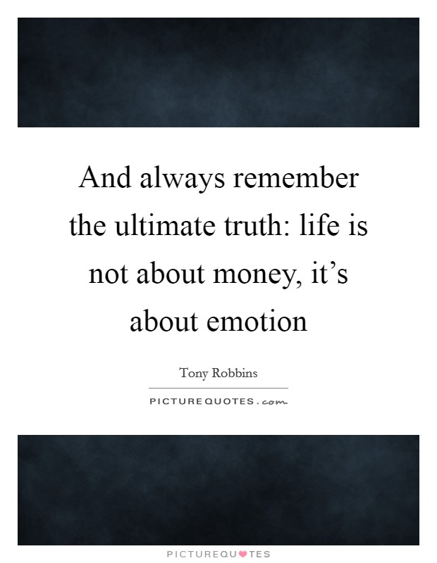 And always remember the ultimate truth: life is not about money, it's about emotion Picture Quote #1