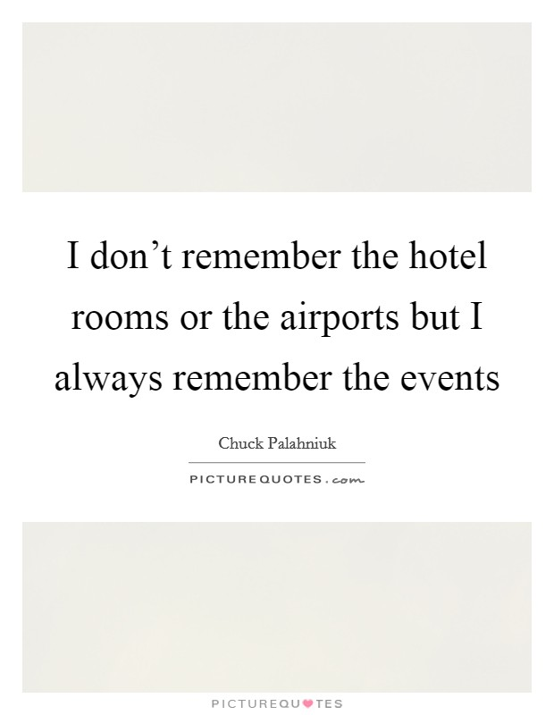 I don't remember the hotel rooms or the airports but I always remember the events Picture Quote #1
