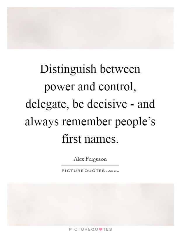 Distinguish between power and control, delegate, be decisive - and always remember people's first names Picture Quote #1