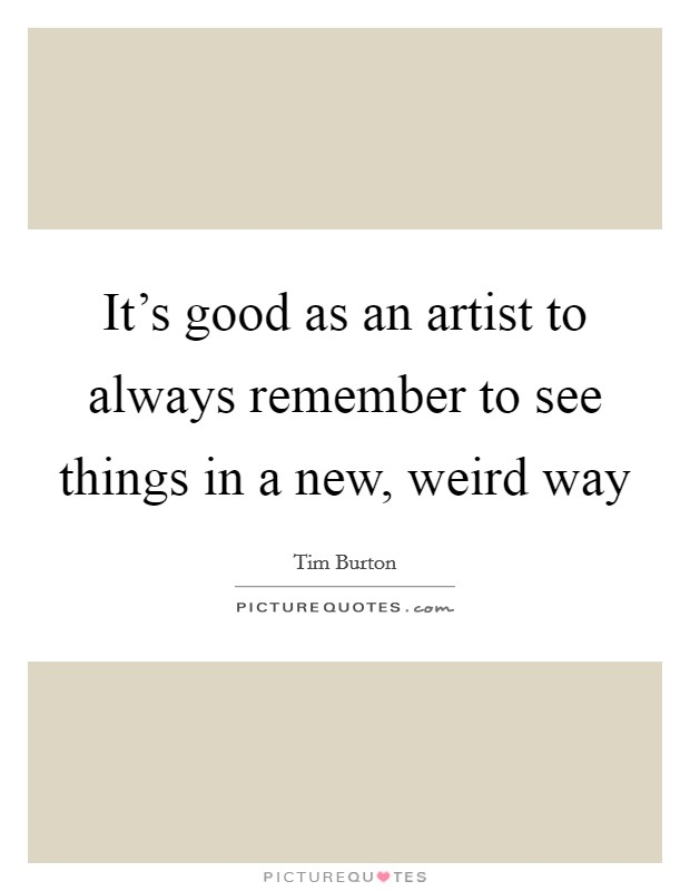 It's good as an artist to always remember to see things in a new, weird way Picture Quote #1