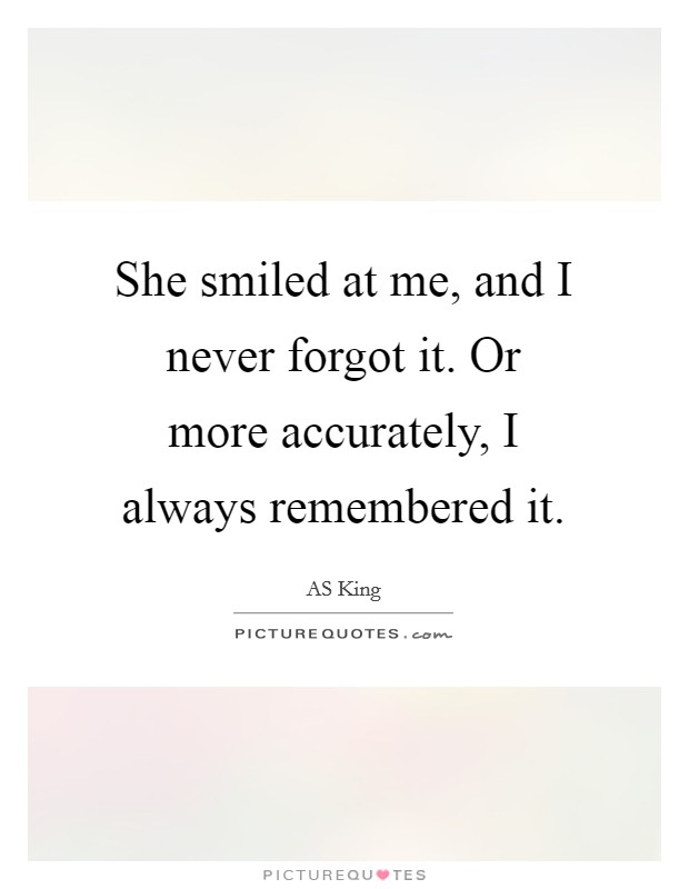 She smiled at me, and I never forgot it. Or more accurately, I always remembered it Picture Quote #1