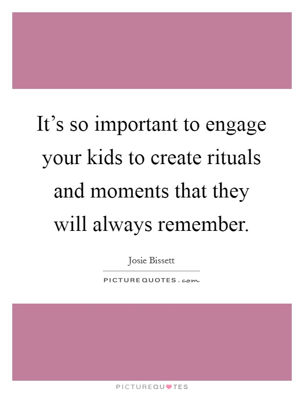 It's so important to engage your kids to create rituals and moments that they will always remember Picture Quote #1