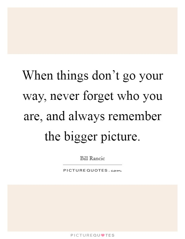 When things don't go your way, never forget who you are, and always remember the bigger picture Picture Quote #1