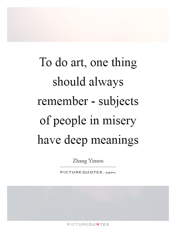 To do art, one thing should always remember - subjects of people in misery have deep meanings Picture Quote #1