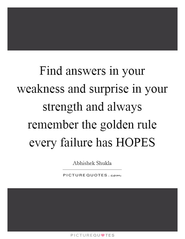 Find answers in your weakness and surprise in your strength and always remember the golden rule every failure has HOPES Picture Quote #1
