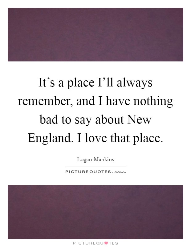 New England Quotes: It's A Place I'll Always Remember, And I Have Nothing Bad