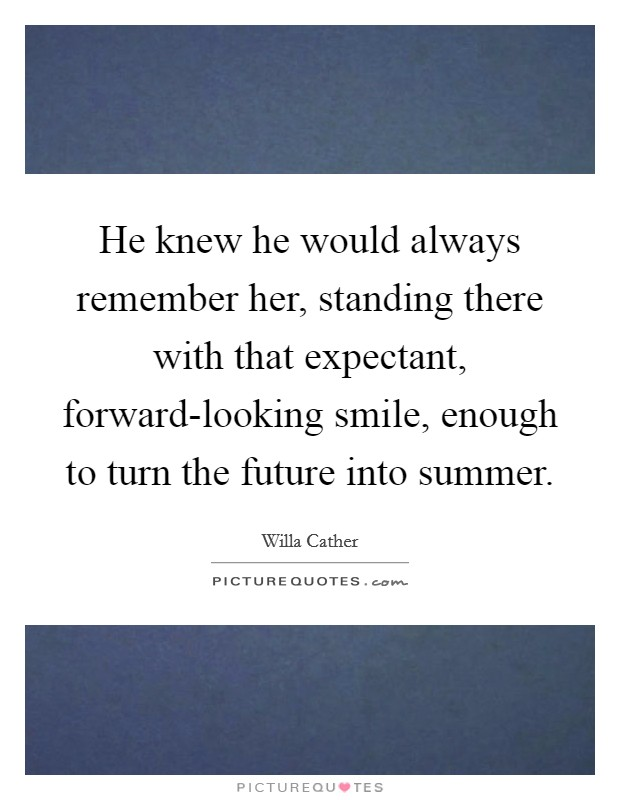 He knew he would always remember her, standing there with that expectant, forward-looking smile, enough to turn the future into summer Picture Quote #1