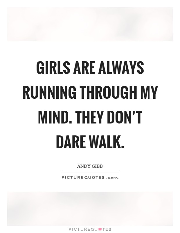 Girls are always running through my mind. They don't dare walk Picture Quote #1