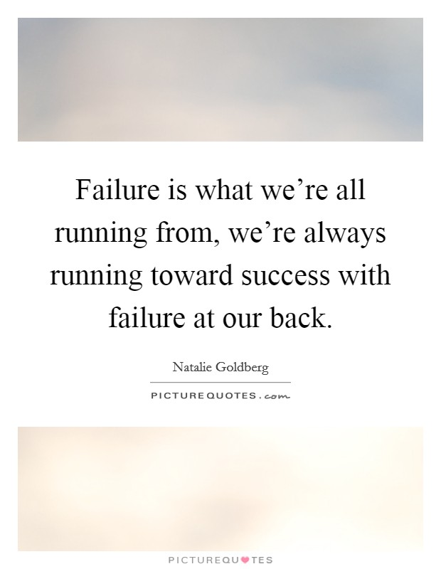 Failure is what we're all running from, we're always running toward success with failure at our back Picture Quote #1