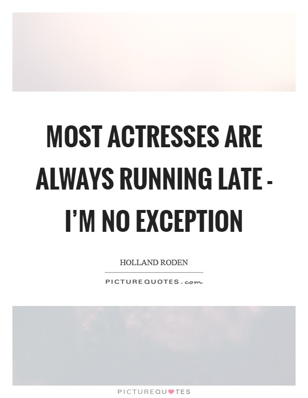 Most actresses are always running late - I'm no exception Picture Quote #1