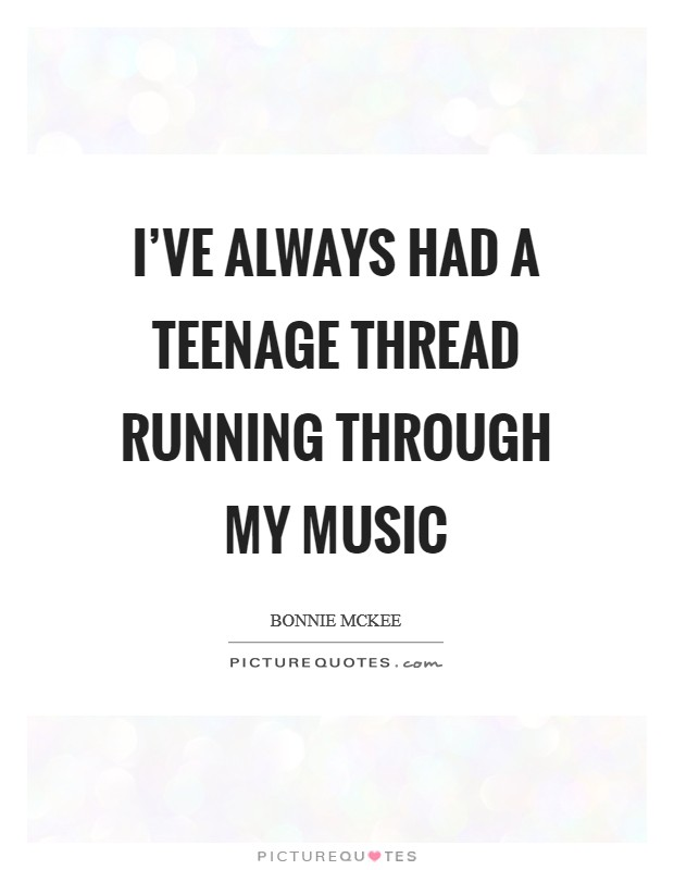 I've always had a teenage thread running through my music Picture Quote #1