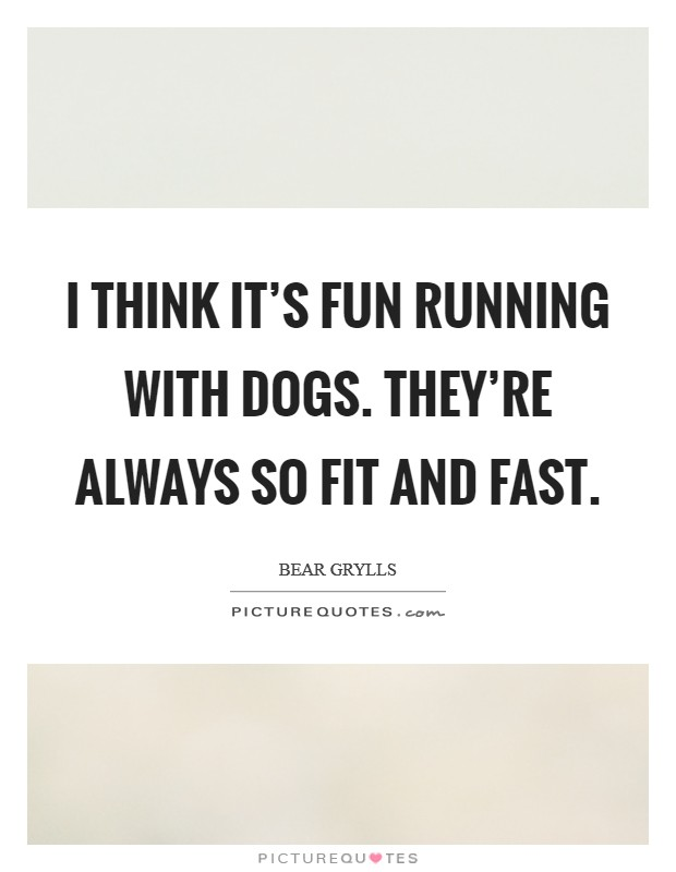 I think it's fun running with dogs. They're always so fit and fast Picture Quote #1