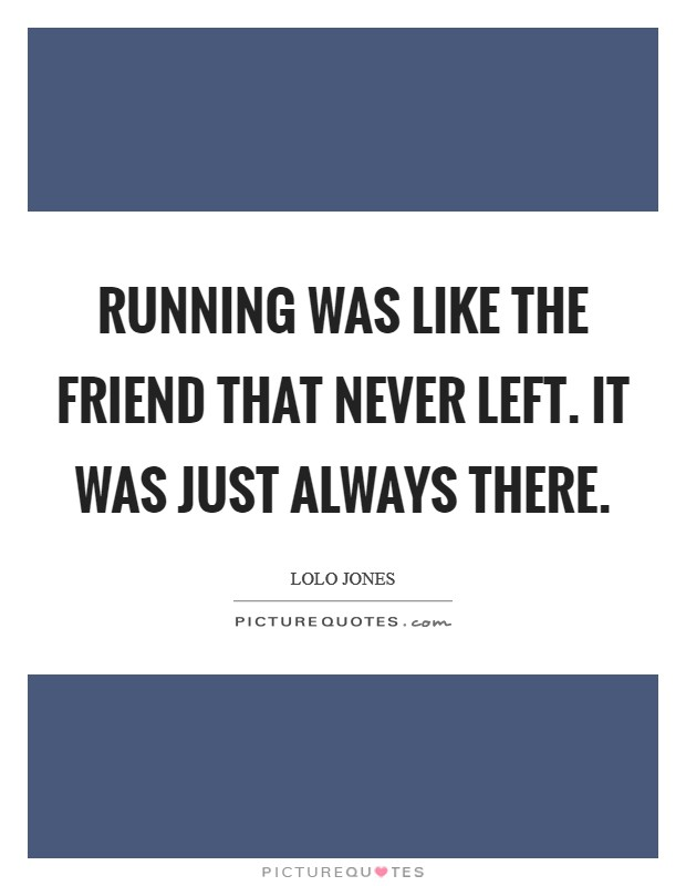 Running was like the friend that never left. It was just always there Picture Quote #1