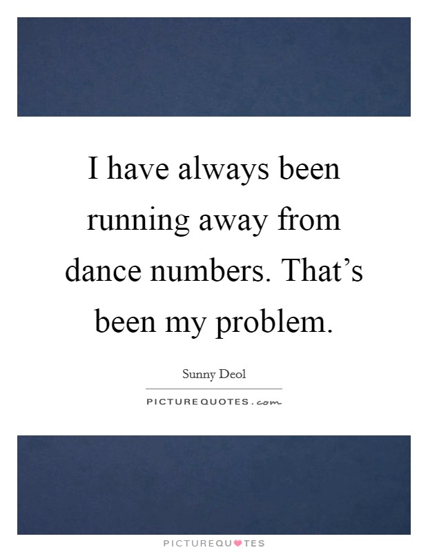 I have always been running away from dance numbers. That's been my problem Picture Quote #1
