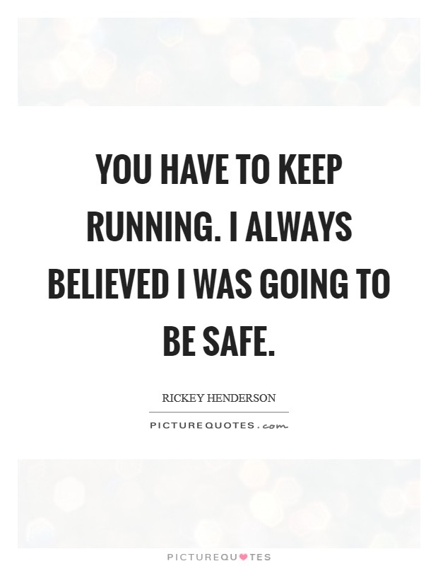 You have to keep running. I always believed I was going to be safe Picture Quote #1