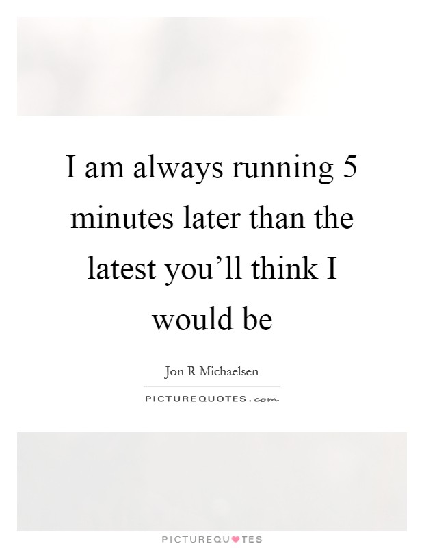 I am always running 5 minutes later than the latest you'll think I would be Picture Quote #1