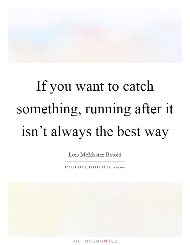 If you want to catch something, running after it isn't always the best way Picture Quote #1