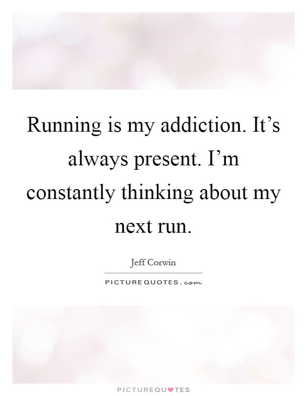 Running is my addiction. It's always present. I'm constantly thinking about my next run Picture Quote #1
