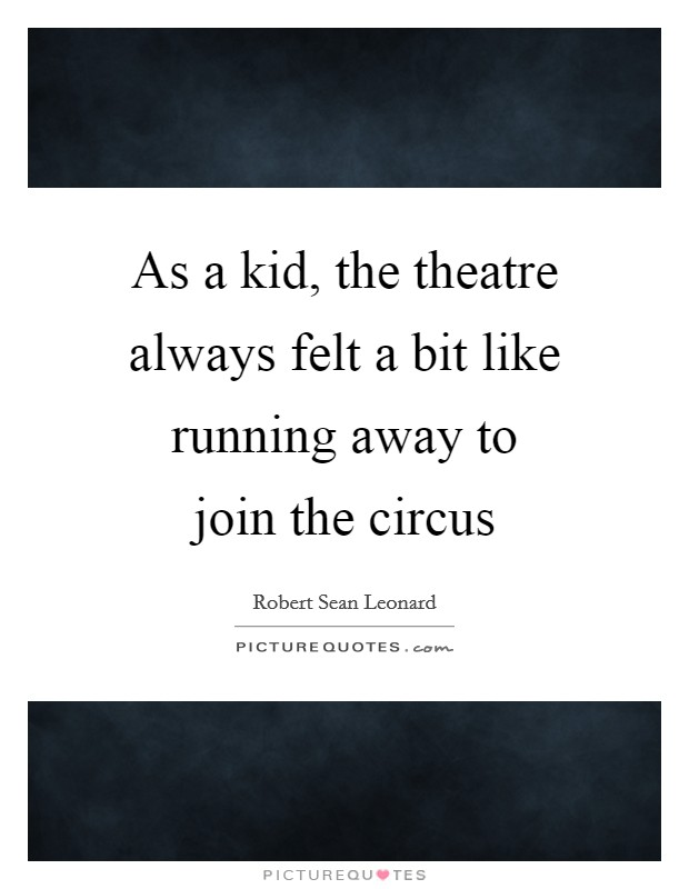 As a kid, the theatre always felt a bit like running away to join the circus Picture Quote #1