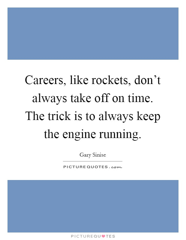 Careers, like rockets, don't always take off on time. The trick is to always keep the engine running Picture Quote #1