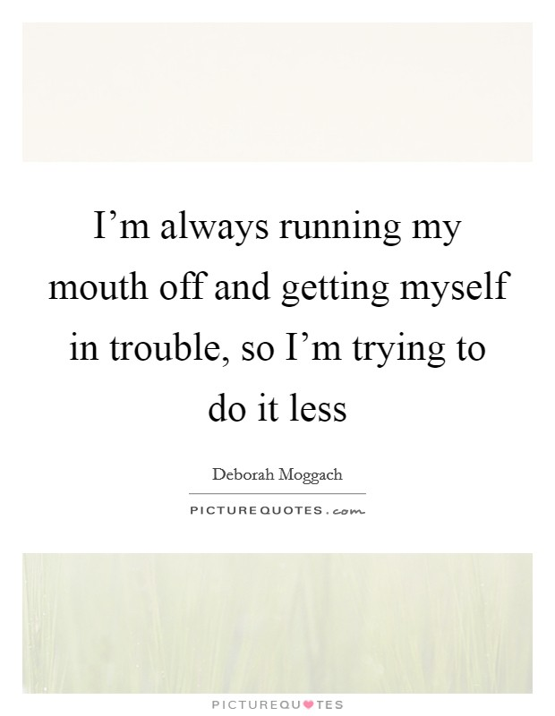 I'm always running my mouth off and getting myself in trouble, so I'm trying to do it less Picture Quote #1