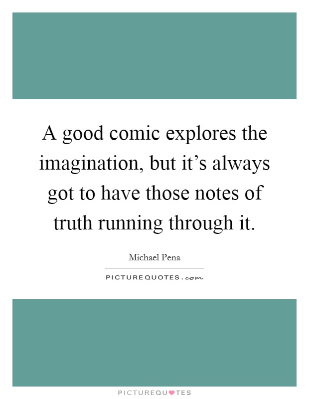 A good comic explores the imagination, but it's always got to have those notes of truth running through it Picture Quote #1