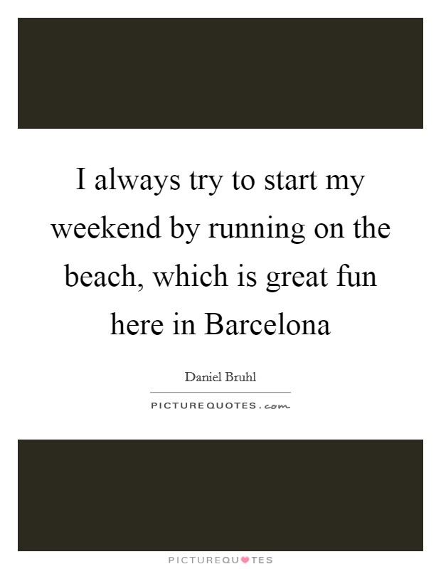 I always try to start my weekend by running on the beach, which is great fun here in Barcelona Picture Quote #1