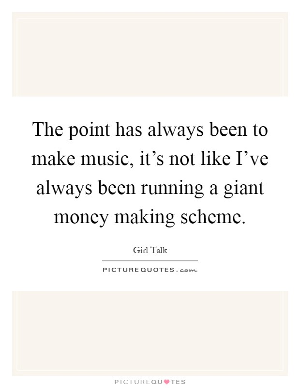 The point has always been to make music, it's not like I've always been running a giant money making scheme Picture Quote #1