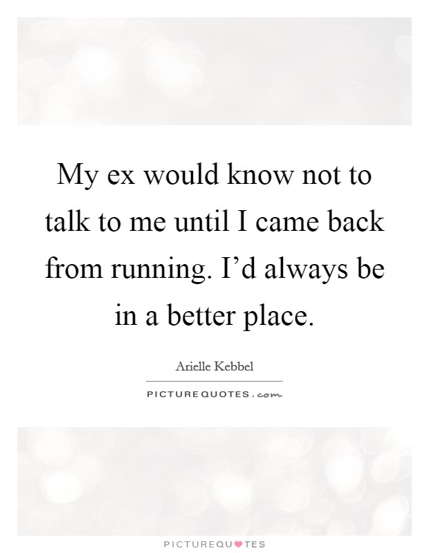 My ex would know not to talk to me until I came back from running. I'd always be in a better place Picture Quote #1