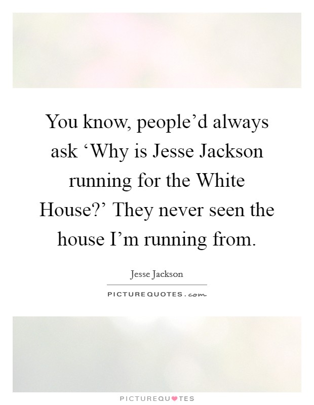You know, people'd always ask 'Why is Jesse Jackson running for the White House?' They never seen the house I'm running from Picture Quote #1