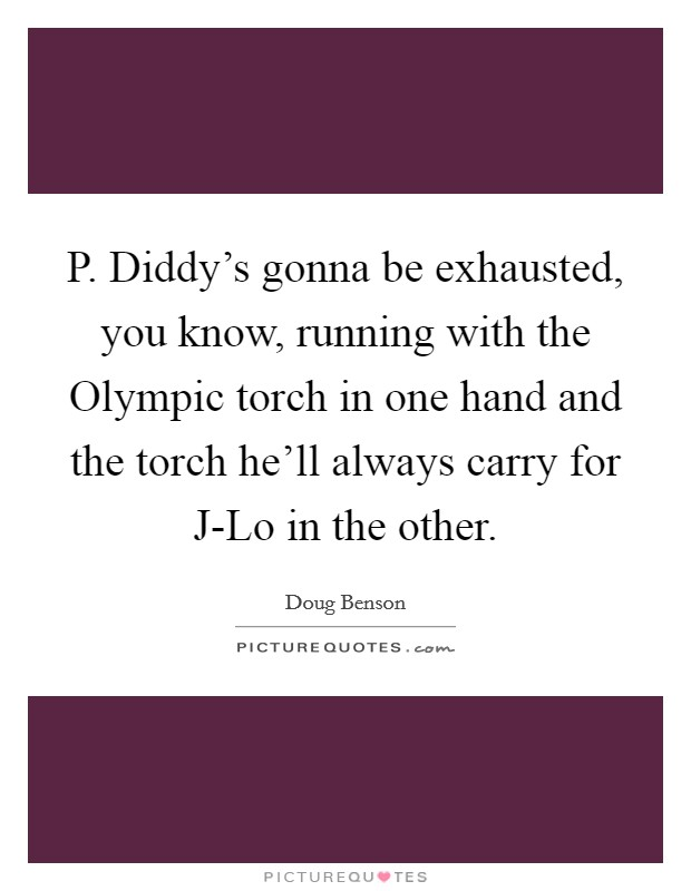 P. Diddy's gonna be exhausted, you know, running with the Olympic torch in one hand and the torch he'll always carry for J-Lo in the other Picture Quote #1