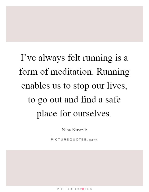 I've always felt running is a form of meditation. Running enables us to stop our lives, to go out and find a safe place for ourselves Picture Quote #1