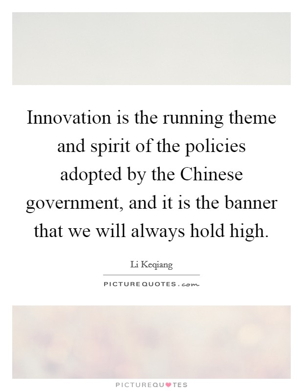 Innovation is the running theme and spirit of the policies adopted by the Chinese government, and it is the banner that we will always hold high Picture Quote #1