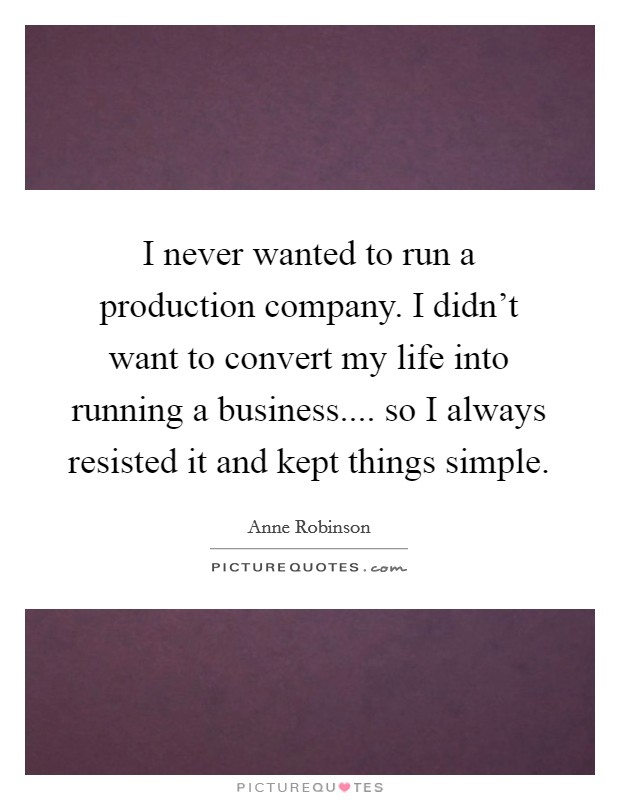 I never wanted to run a production company. I didn't want to convert my life into running a business.... so I always resisted it and kept things simple Picture Quote #1
